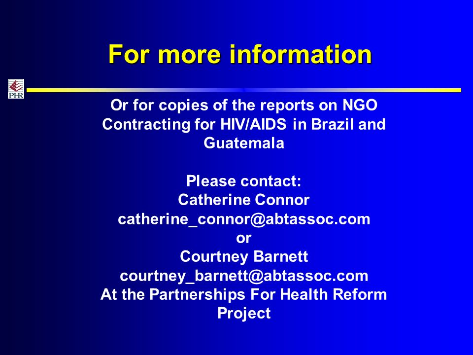 For more information Or for copies of the reports on NGO Contracting for HIV/AIDS in Brazil and Guatemala Please contact: Catherine Connor or Courtney Barnett At the Partnerships For Health Reform Project