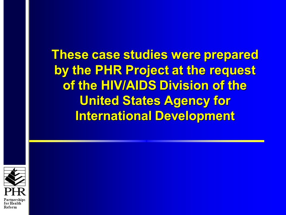 Partnerships for Health Reform These case studies were prepared by the PHR Project at the request of the HIV/AIDS Division of the United States Agency for International Development
