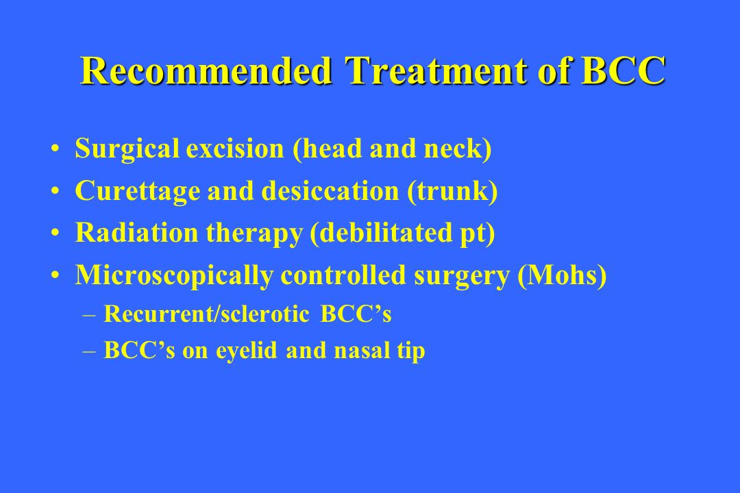 Recommended Treatment of BCC Surgical excision (head and neck) Curettage and desiccation (trunk) Radiation therapy (debilitated pt) Microscopically co