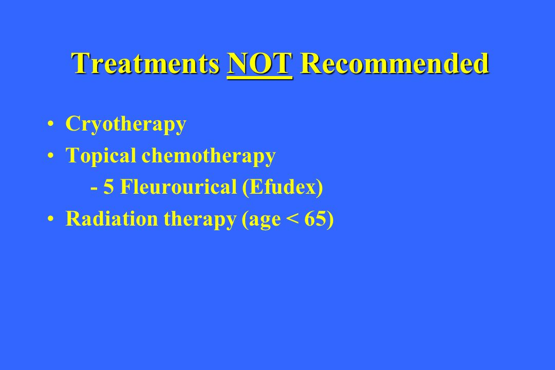 Treatments NOT Recommended Cryotherapy Topical chemotherapy - 5 Fleurourical (Efudex) Radiation therapy (age < 65)
