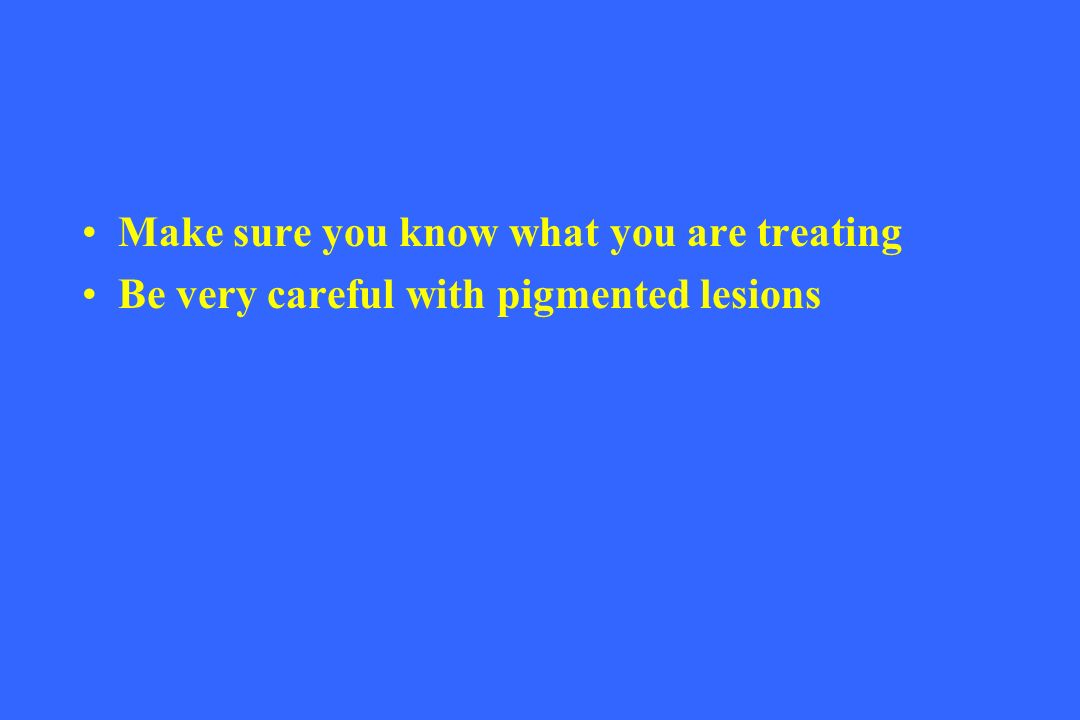 Make sure you know what you are treating Be very careful with pigmented lesions