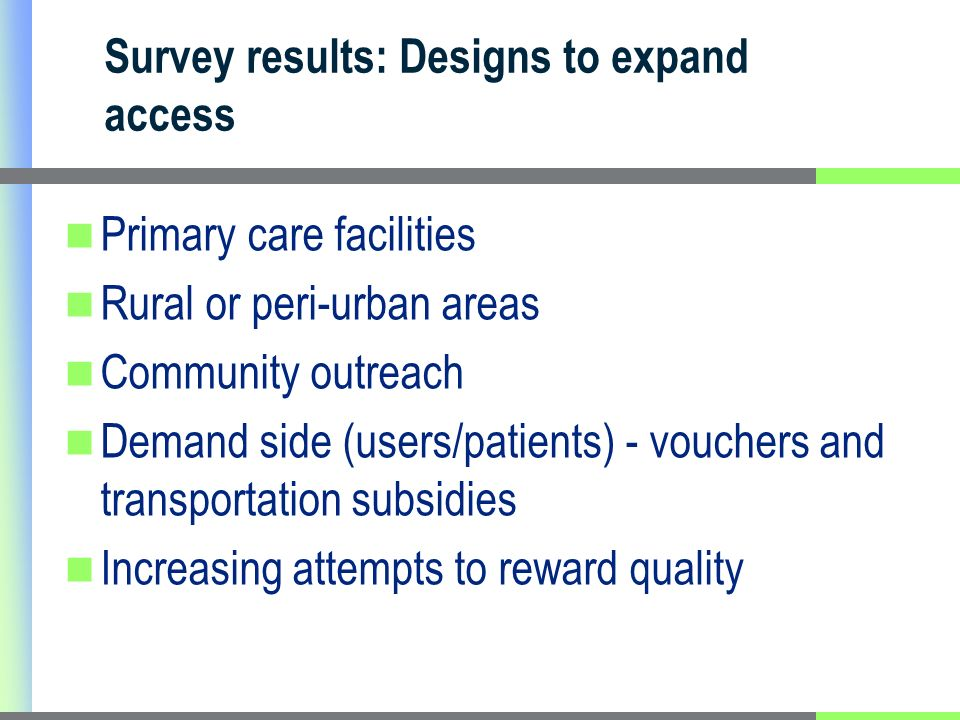 Primary care facilities Rural or peri-urban areas Community outreach Demand side (users/patients) - vouchers and transportation subsidies Increasing attempts to reward quality Survey results: Designs to expand access