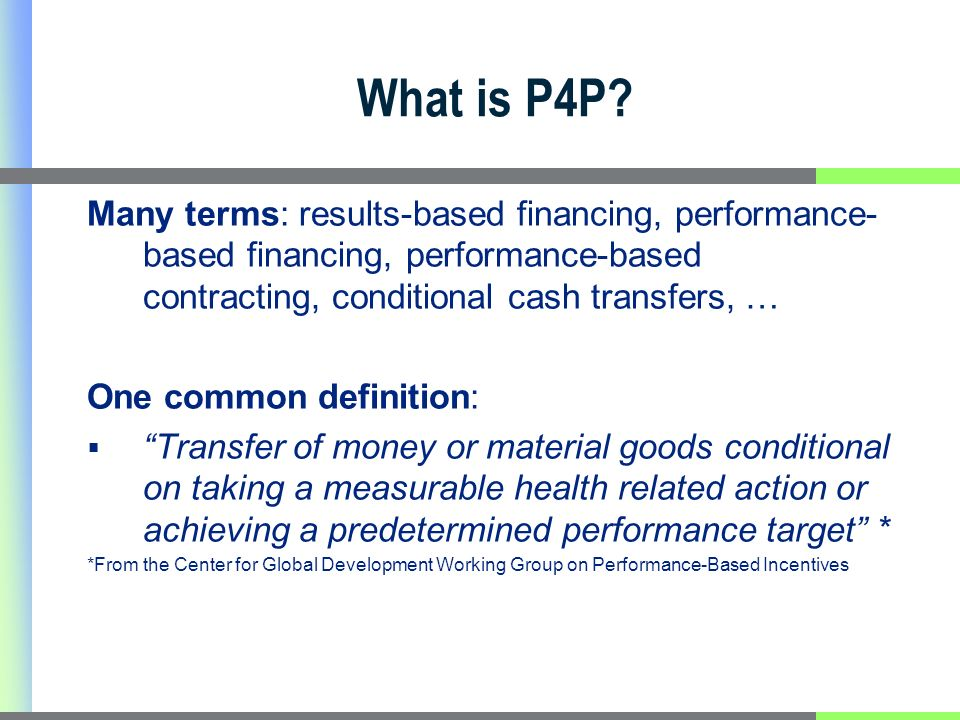 What is P4P? Many terms: results-based financing, performance- based financing, performance-based contracting, conditional cash transfers, … One commo