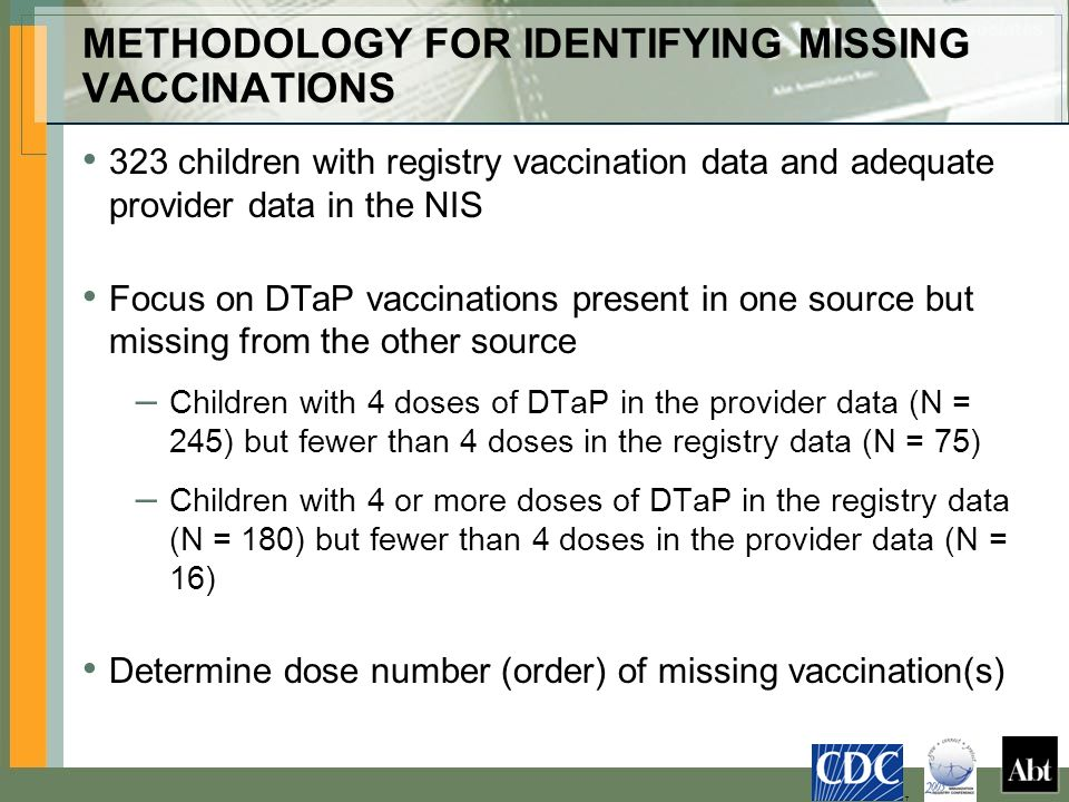 METHODOLOGY FOR IDENTIFYING MISSING VACCINATIONS 323 children with registry vaccination data and adequate provider data in the NIS Focus on DTaP vaccinations present in one source but missing from the other source – Children with 4 doses of DTaP in the provider data (N = 245) but fewer than 4 doses in the registry data (N = 75) – Children with 4 or more doses of DTaP in the registry data (N = 180) but fewer than 4 doses in the provider data (N = 16) Determine dose number (order) of missing vaccination(s) T