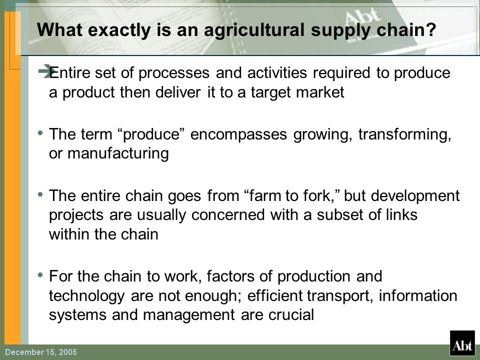 December 15, 2005 What exactly is an agricultural supply chain? Entire set of processes and activities required to produce a product then deliver it t