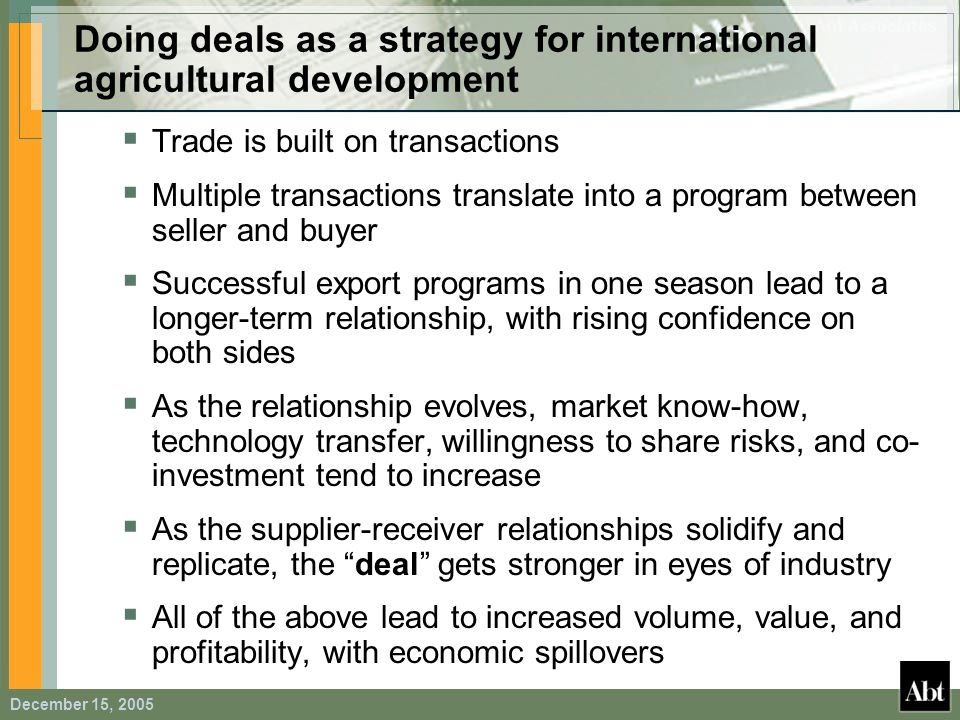 December 15, 2005 Doing deals as a strategy for international agricultural development Trade is built on transactions Multiple transactions translate