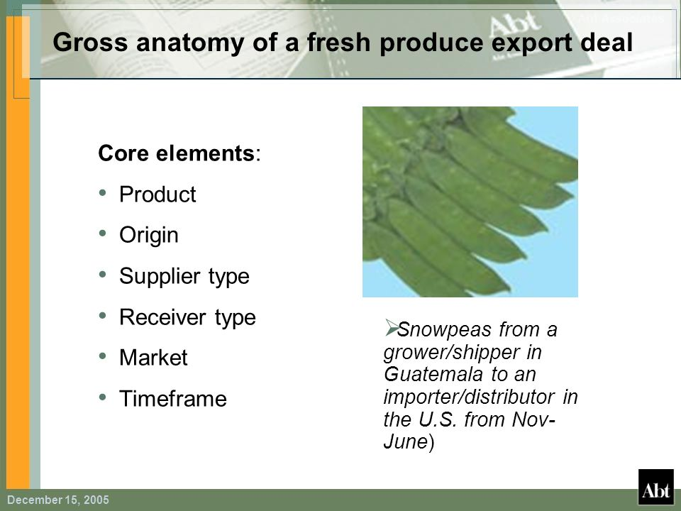 December 15, 2005 Gross anatomy of a fresh produce export deal Core elements: Product Origin Supplier type Receiver type Market Timeframe Snowpeas fro