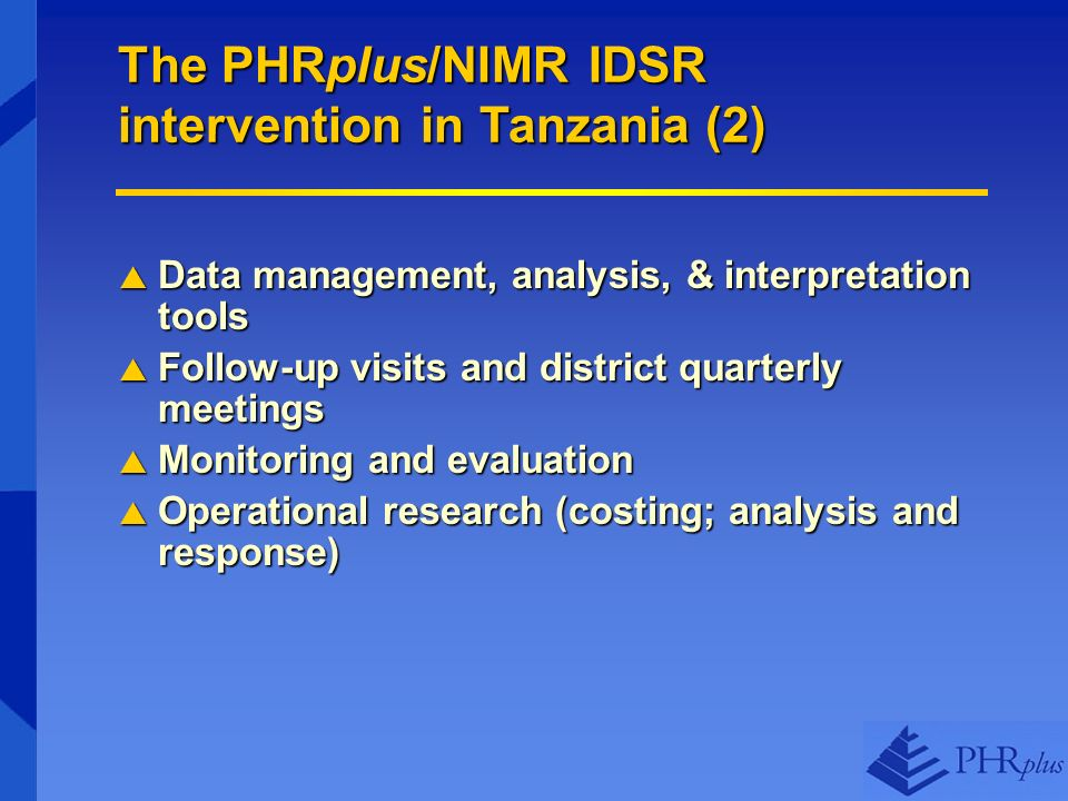 The PHRplus/NIMR IDSR intervention in Tanzania (2) Data management, analysis, & interpretation tools Data management, analysis, & interpretation tools Follow-up visits and district quarterly meetings Follow-up visits and district quarterly meetings Monitoring and evaluation Monitoring and evaluation Operational research (costing; analysis and response) Operational research (costing; analysis and response)