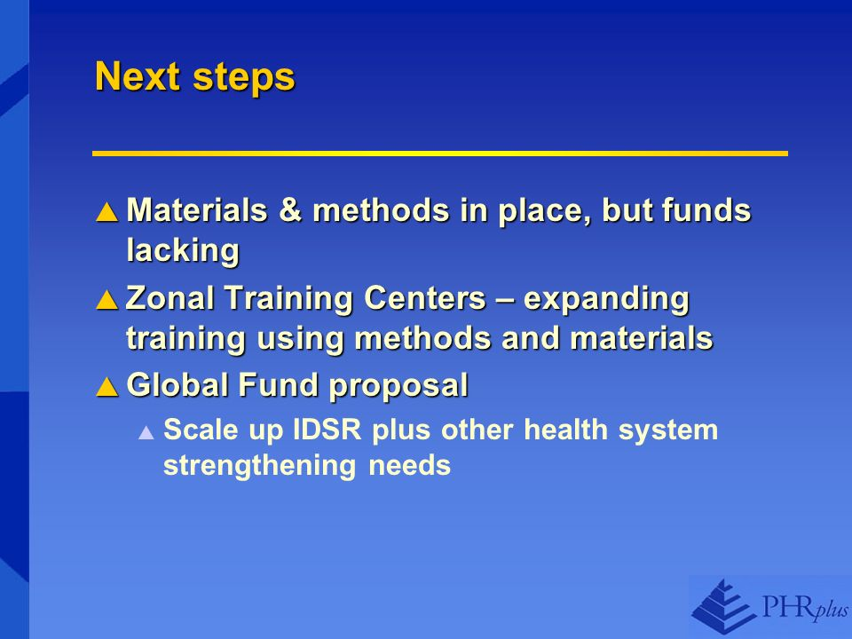Next steps Materials & methods in place, but funds lacking Materials & methods in place, but funds lacking Zonal Training Centers – expanding training using methods and materials Zonal Training Centers – expanding training using methods and materials Global Fund proposal Global Fund proposal Scale up IDSR plus other health system strengthening needs