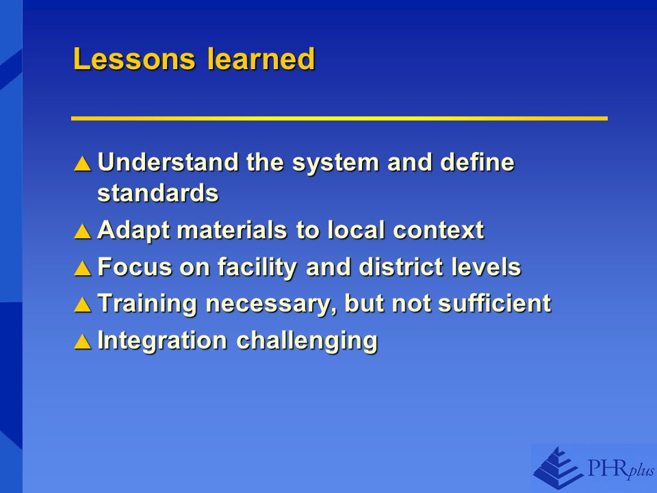 Lessons learned Understand the system and define standards Understand the system and define standards Adapt materials to local context Adapt materials to local context Focus on facility and district levels Focus on facility and district levels Training necessary, but not sufficient Training necessary, but not sufficient Integration challenging Integration challenging