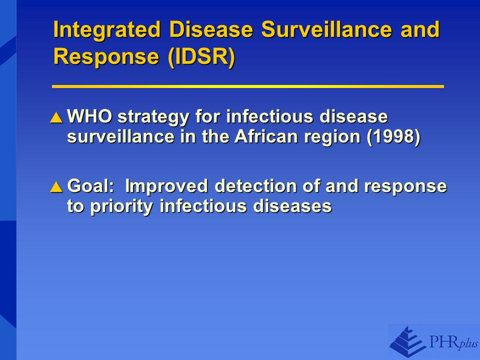 Integrated Disease Surveillance and Response (IDSR) WHO strategy for infectious disease surveillance in the African region (1998) WHO strategy for infectious disease surveillance in the African region (1998) Goal: Improved detection of and response to priority infectious diseases Goal: Improved detection of and response to priority infectious diseases