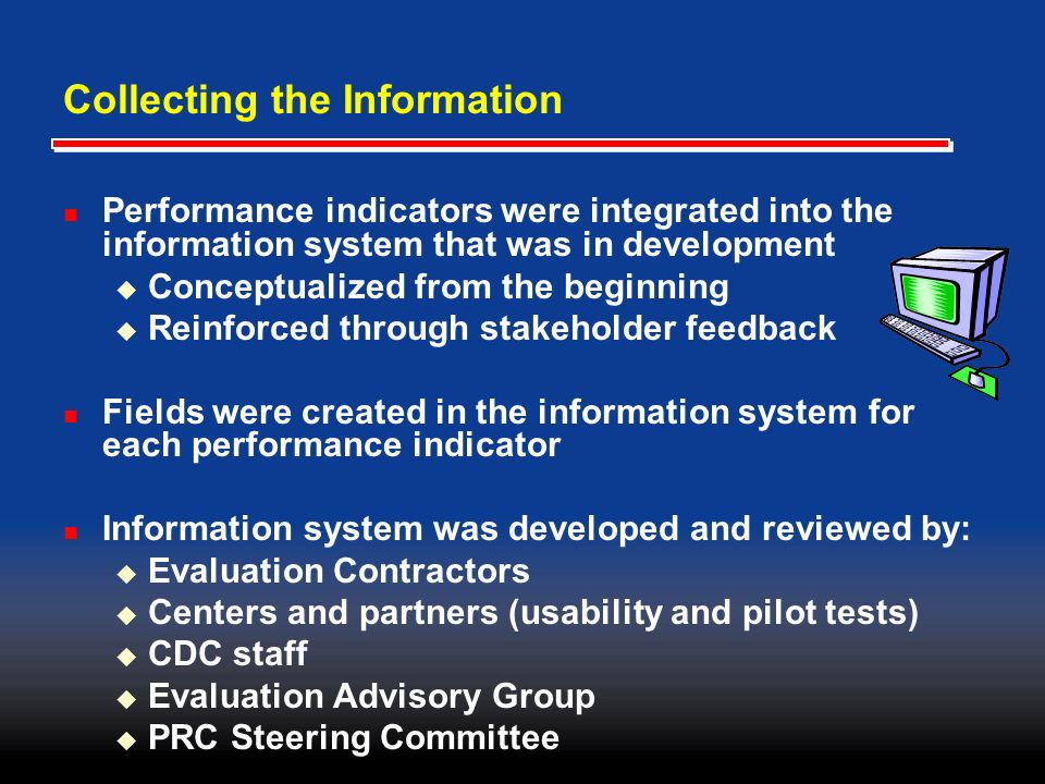 Collecting the Information Performance indicators were integrated into the information system that was in development Conceptualized from the beginning Reinforced through stakeholder feedback Fields were created in the information system for each performance indicator Information system was developed and reviewed by: Evaluation Contractors Centers and partners (usability and pilot tests) CDC staff Evaluation Advisory Group PRC Steering Committee