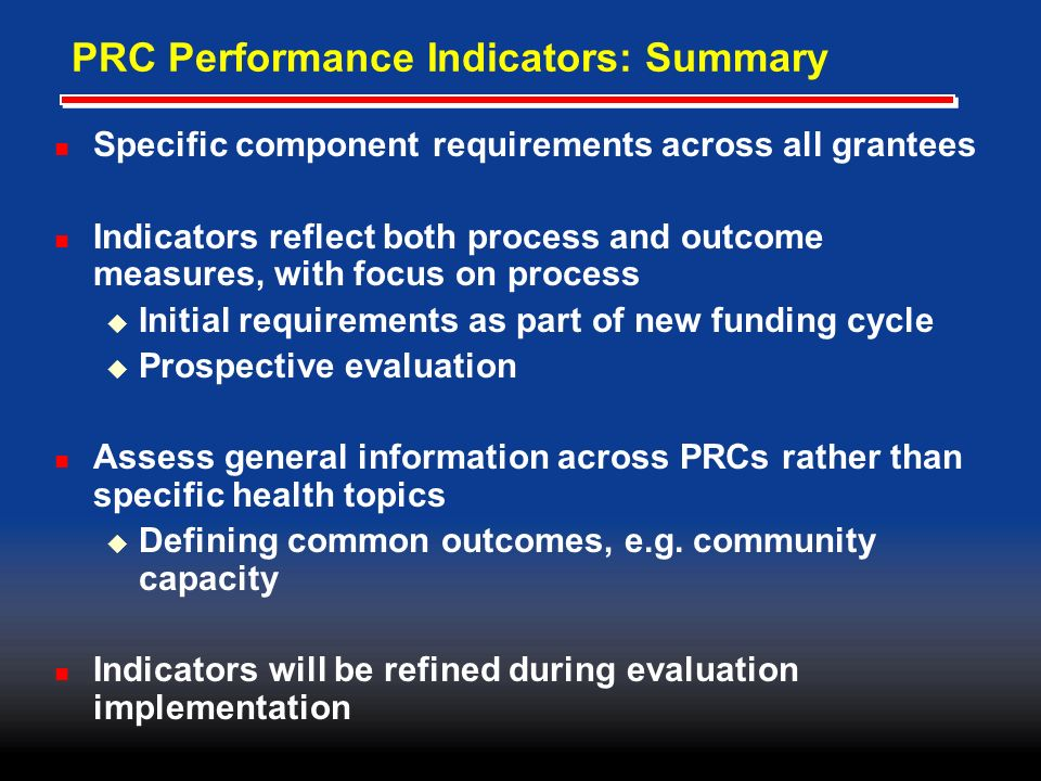 PRC Performance Indicators: Summary Specific component requirements across all grantees Indicators reflect both process and outcome measures, with focus on process Initial requirements as part of new funding cycle Prospective evaluation Assess general information across PRCs rather than specific health topics Defining common outcomes, e.g.
