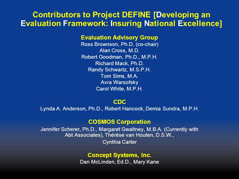 Contributors to Project DEFINE [Developing an Evaluation Framework: Insuring National Excellence] Evaluation Advisory Group Ross Brownson, Ph.D.