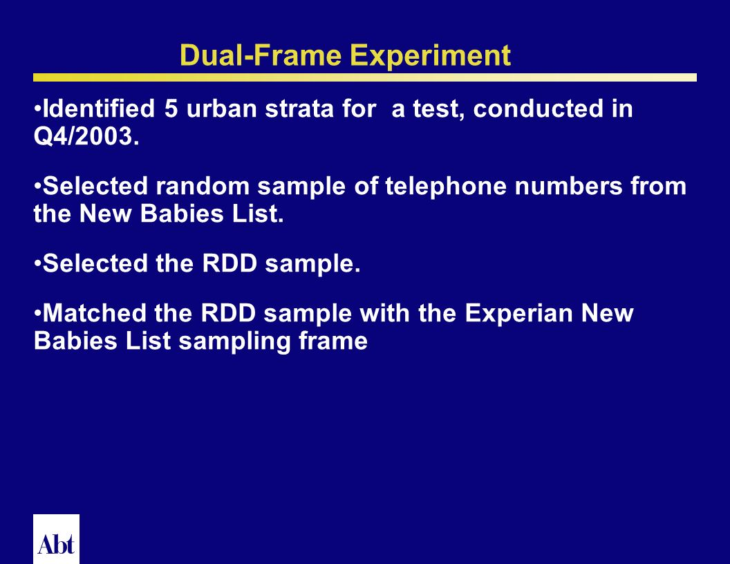 20 Dual Frame RDD frame offers coverage of entire population of residential telephone numbers except those in 0 banks. Commercial lists vary in qualit