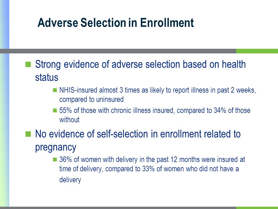 Adverse Selection in Enrollment Strong evidence of adverse selection based on health status NHIS-insured almost 3 times as likely to report illness in