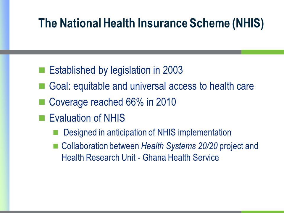 The National Health Insurance Scheme (NHIS) Established by legislation in 2003 Goal: equitable and universal access to health care Coverage reached 66