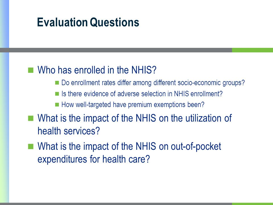 Evaluation Questions Who has enrolled in the NHIS? Do enrollment rates differ among different socio-economic groups? Is there evidence of adverse sele
