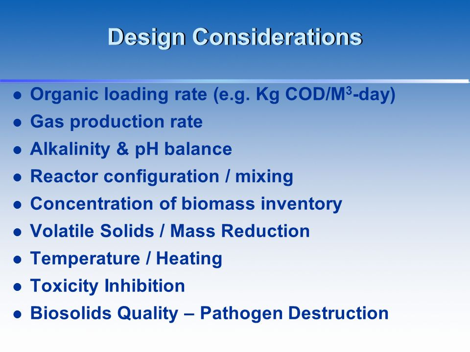 Design Considerations Organic loading rate (e.g. Kg COD/M 3 -day) Gas production rate Alkalinity & pH balance Reactor configuration / mixing Concentra