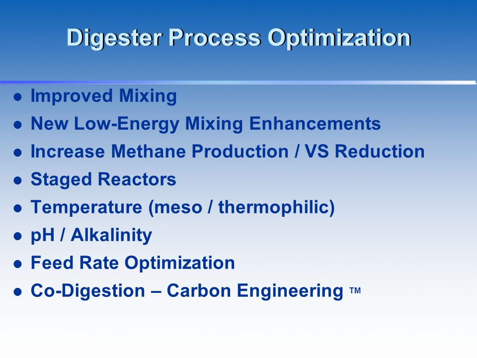 Digester Process Optimization Improved Mixing New Low-Energy Mixing Enhancements Increase Methane Production / VS Reduction Staged Reactors Temperatur