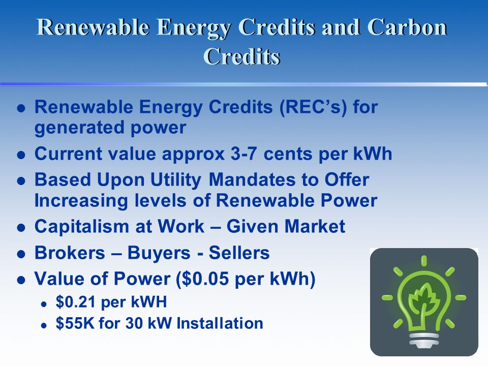 Renewable Energy Credits and Carbon Credits Renewable Energy Credits (RECs) for generated power Current value approx 3-7 cents per kWh Based Upon Util