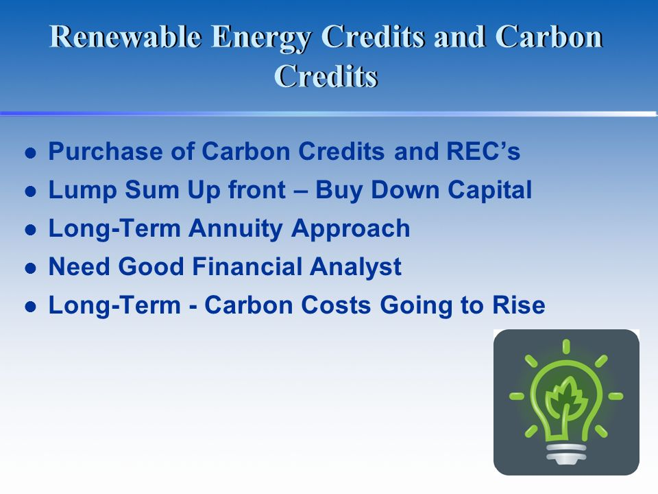 Renewable Energy Credits and Carbon Credits Purchase of Carbon Credits and RECs Lump Sum Up front – Buy Down Capital Long-Term Annuity Approach Need G