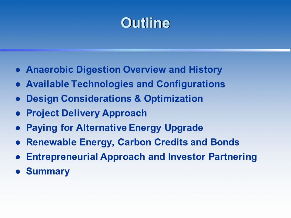 Outline Anaerobic Digestion Overview and History Available Technologies and Configurations Design Considerations & Optimization Project Delivery Appro