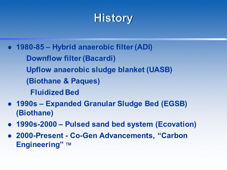 History 1980-85 – Hybrid anaerobic filter (ADI) Downflow filter (Bacardi) Upflow anaerobic sludge blanket (UASB) (Biothane & Paques) Fluidized Bed 1990s – Expanded Granular Sludge Bed (EGSB) (Biothane) 1990s-2000 – Pulsed sand bed system (Ecovation) 2000-Present - Co-Gen Advancements, Carbon Engineering TM