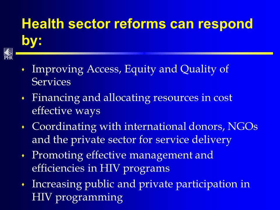 Health sector reforms can respond by: s Improving Access, Equity and Quality of Services s Financing and allocating resources in cost effective ways s Coordinating with international donors, NGOs and the private sector for service delivery s Promoting effective management and efficiencies in HIV programs s Increasing public and private participation in HIV programming