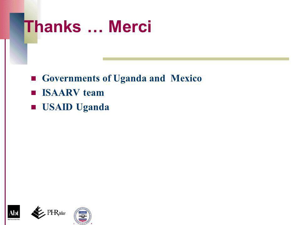 Thanks … Merci Governments of Uganda and Mexico ISAARV team USAID Uganda