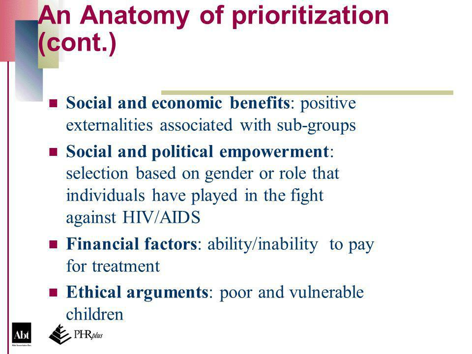 An Anatomy of prioritization (cont.) Social and economic benefits: positive externalities associated with sub-groups Social and political empowerment: selection based on gender or role that individuals have played in the fight against HIV/AIDS Financial factors: ability/inability to pay for treatment Ethical arguments: poor and vulnerable children