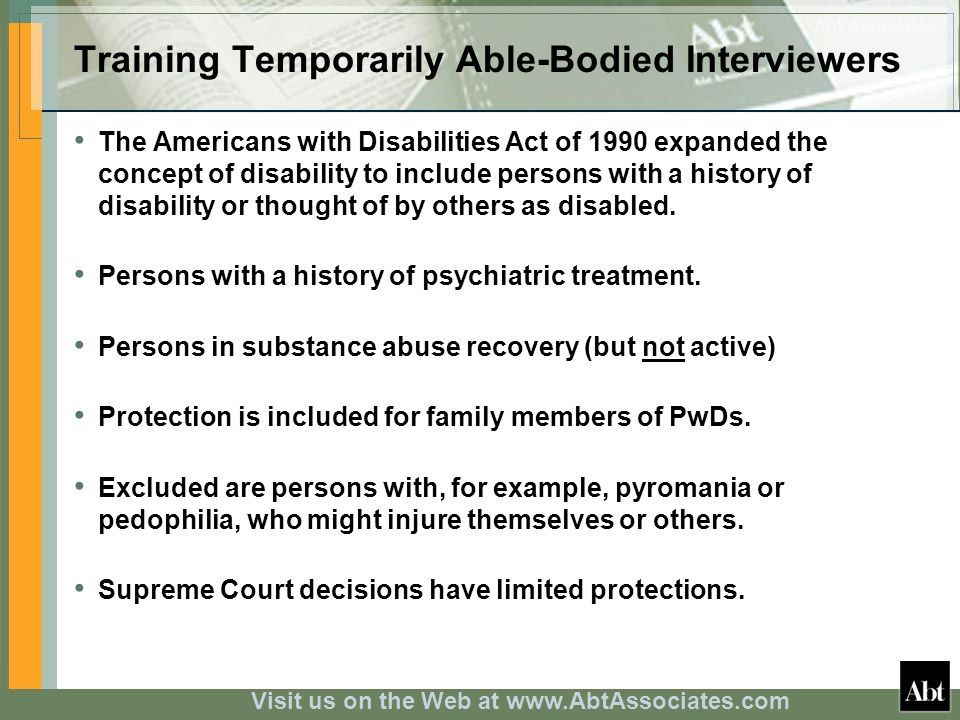 Visit us on the Web at www.AbtAssociates.com Training Temporarily Able-Bodied Interviewers The Americans with Disabilities Act of 1990 expanded the concept of disability to include persons with a history of disability or thought of by others as disabled.