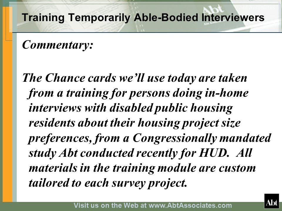 Visit us on the Web at www.AbtAssociates.com Training Temporarily Able-Bodied Interviewers Commentary: The Chance cards well use today are taken from a training for persons doing in-home interviews with disabled public housing residents about their housing project size preferences, from a Congressionally mandated study Abt conducted recently for HUD.