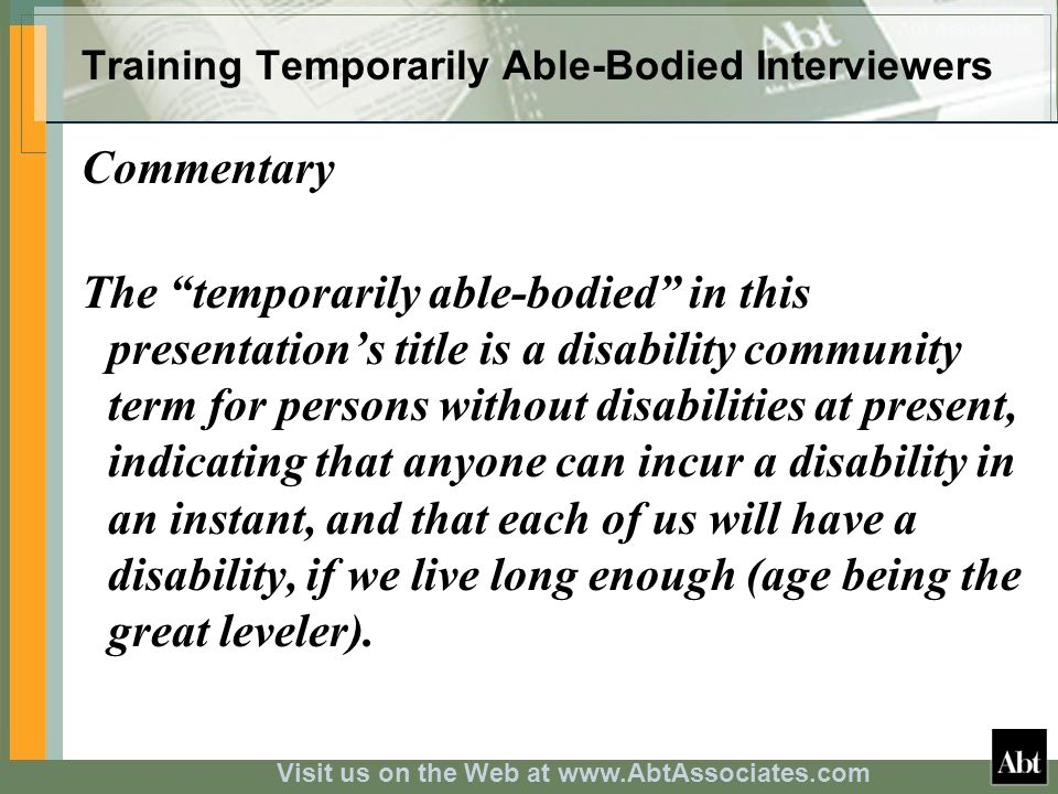 Visit us on the Web at www.AbtAssociates.com Training Temporarily Able-Bodied Interviewers Commentary The temporarily able-bodied in this presentations title is a disability community term for persons without disabilities at present, indicating that anyone can incur a disability in an instant, and that each of us will have a disability, if we live long enough (age being the great leveler).