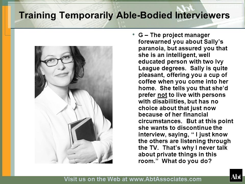Visit us on the Web at www.AbtAssociates.com Training Temporarily Able-Bodied Interviewers G – The project manager forewarned you about Sallys paranoia, but assured you that she is an intelligent, well educated person with two Ivy League degrees.