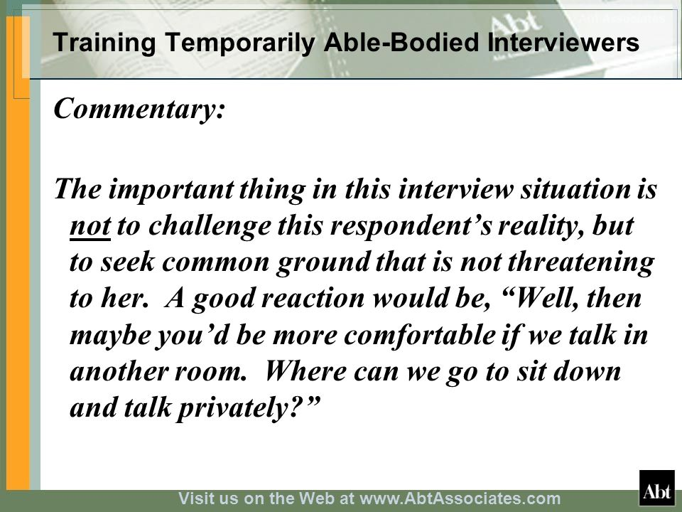 Visit us on the Web at www.AbtAssociates.com Training Temporarily Able-Bodied Interviewers Commentary: The important thing in this interview situation