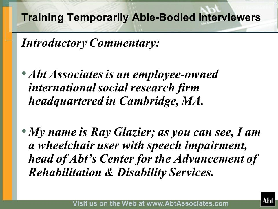 Visit us on the Web at www.AbtAssociates.com Training Temporarily Able-Bodied Interviewers Introductory Commentary: Abt Associates is an employee-owne