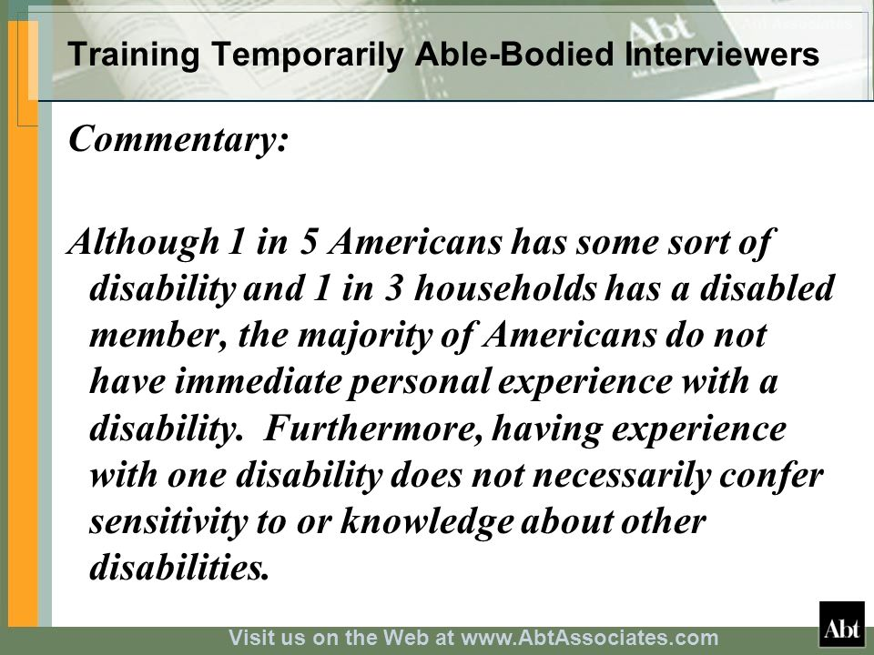 Visit us on the Web at www.AbtAssociates.com Training Temporarily Able-Bodied Interviewers Interviewer Training Module Components: Interview Guidelines handout, a take-away with information and specific pointers Briefing and Q&A by a professional with disability Role-play exercise with custom-tailored Chance Cards of problem interview situations Peer review and group discussion, best practice tips