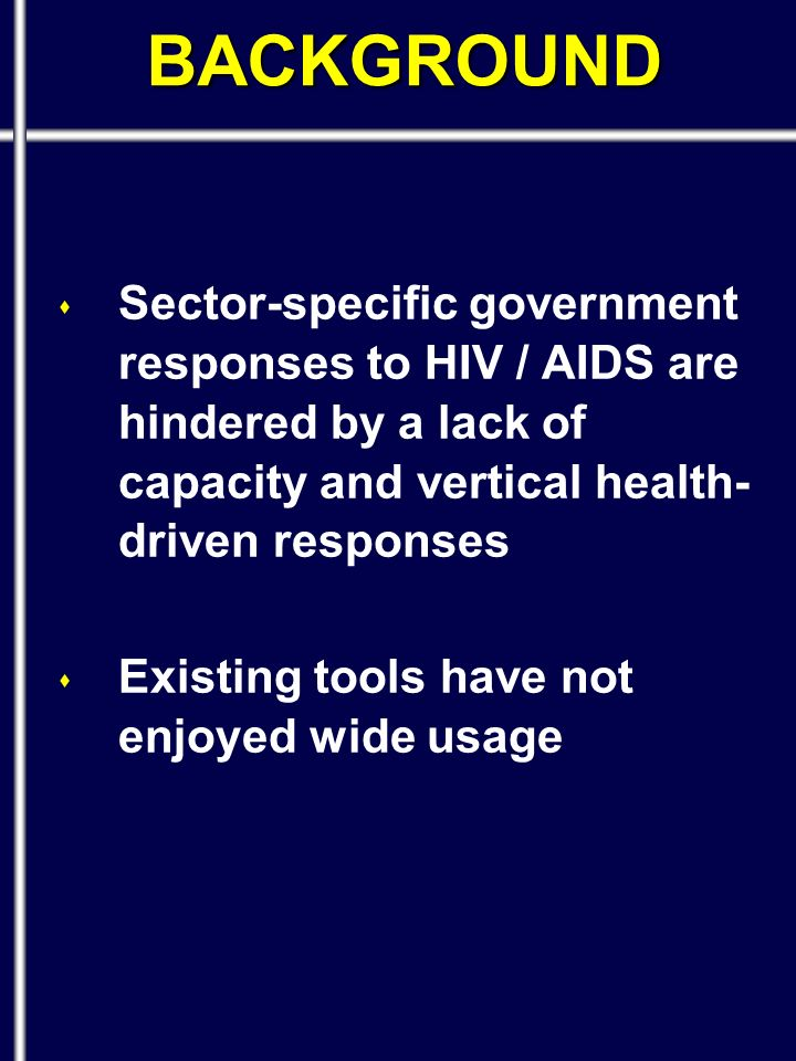 BACKGROUND s Sector-specific government responses to HIV / AIDS are hindered by a lack of capacity and vertical health- driven responses s Existing tools have not enjoyed wide usage
