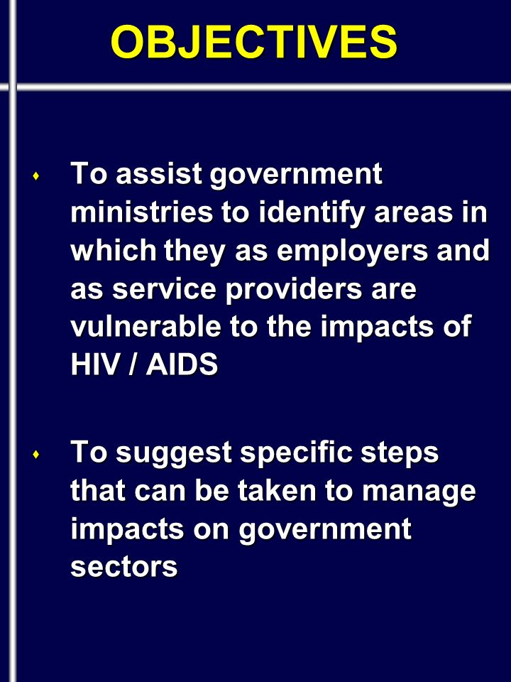 OBJECTIVES s To assist government ministries to identify areas in which they as employers and as service providers are vulnerable to the impacts of HIV / AIDS s To suggest specific steps that can be taken to manage impacts on government sectors