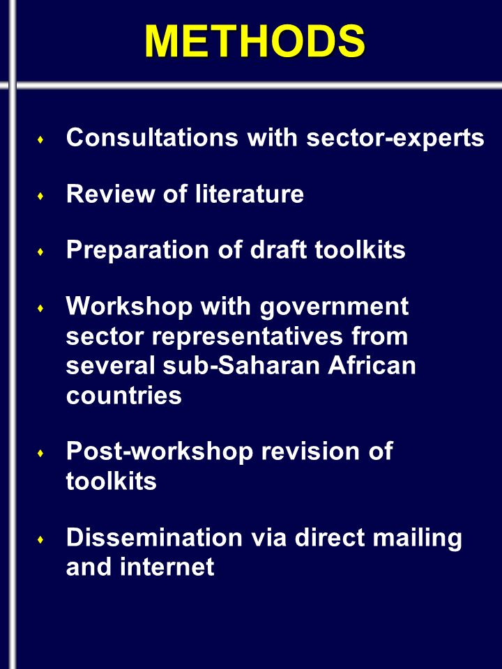 s Consultations with sector-experts s Review of literature s Preparation of draft toolkits s Workshop with government sector representatives from several sub-Saharan African countries s Post-workshop revision of toolkits s Dissemination via direct mailing and internet METHODS