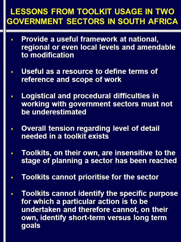 s Provide a useful framework at national, regional or even local levels and amendable to modification s Useful as a resource to define terms of reference and scope of work s Logistical and procedural difficulties in working with government sectors must not be underestimated s Overall tension regarding level of detail needed in a toolkit exists s Toolkits, on their own, are insensitive to the stage of planning a sector has been reached s Toolkits cannot prioritise for the sector s Toolkits cannot identify the specific purpose for which a particular action is to be undertaken and therefore cannot, on their own, identify short-term versus long term goals LESSONS FROM TOOLKIT USAGE IN TWO GOVERNMENT SECTORS IN SOUTH AFRICA