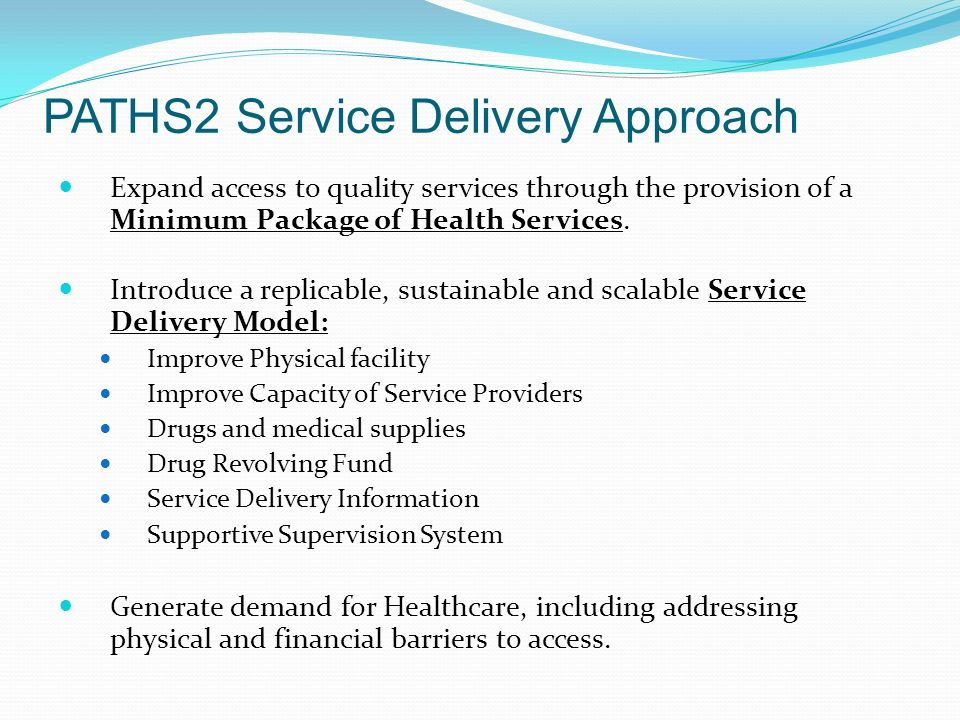 PATHS2 Service Delivery Approach Expand access to quality services through the provision of a Minimum Package of Health Services.