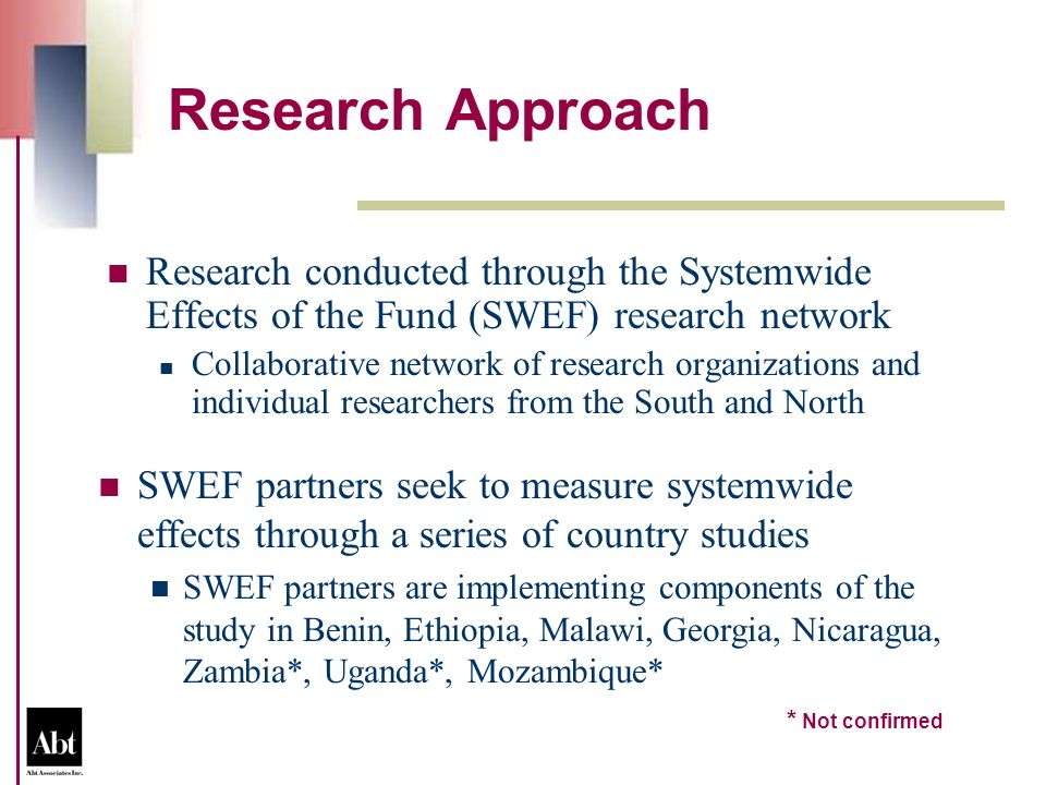 Research Approach Research conducted through the Systemwide Effects of the Fund (SWEF) research network Collaborative network of research organizations and individual researchers from the South and North SWEF partners seek to measure systemwide effects through a series of country studies SWEF partners are implementing components of the study in Benin, Ethiopia, Malawi, Georgia, Nicaragua, Zambia*, Uganda*, Mozambique* * Not confirmed