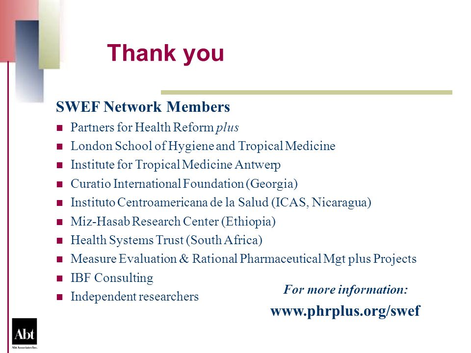 For more information: www.phrplus.org/swef SWEF Network Members Partners for Health Reform plus London School of Hygiene and Tropical Medicine Institute for Tropical Medicine Antwerp Curatio International Foundation (Georgia) Instituto Centroamericana de la Salud (ICAS, Nicaragua) Miz-Hasab Research Center (Ethiopia) Health Systems Trust (South Africa) Measure Evaluation & Rational Pharmaceutical Mgt plus Projects IBF Consulting Independent researchers Thank you