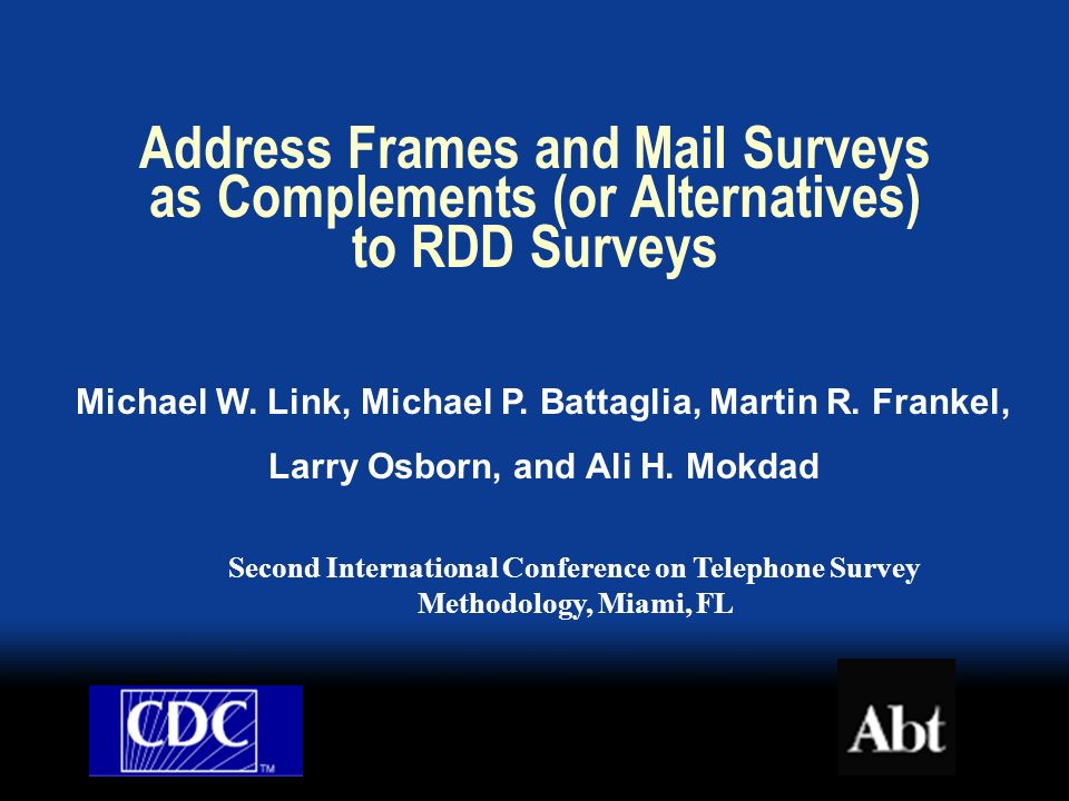Problems Facing RDD Surveys Growing Nonresponse Frame coverage issues: Households with no telephones (1.6%) Cell phone only households (3.7%) Households in zero-banks (3-4%) Frame efficiency issues: Proliferation of telephone numbers Cell phone numbers in mixed-use exchanges Other issues: Erosion of geographic specificity at state and substate levels