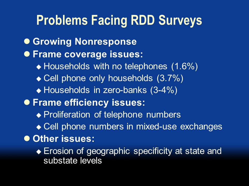 Behavioral Risk Factor Surveillance System (BRFSS) Monthly state-based RDD survey of health issues 50 states, District of Columbia, Puerto Rico, Guam, and Virgin Islands 300,000 adult interviews conducted in 2005 Faced with declining response rates Need to identify best future design (frame & mode)