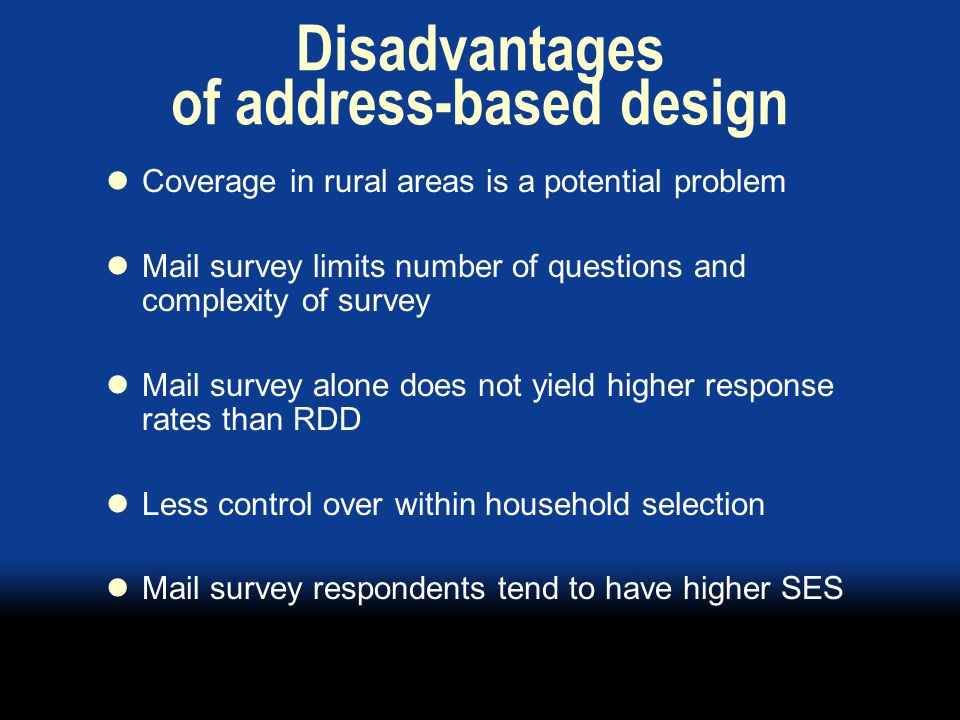 Disadvantages of address-based design Coverage in rural areas is a potential problem Mail survey limits number of questions and complexity of survey Mail survey alone does not yield higher response rates than RDD Less control over within household selection Mail survey respondents tend to have higher SES