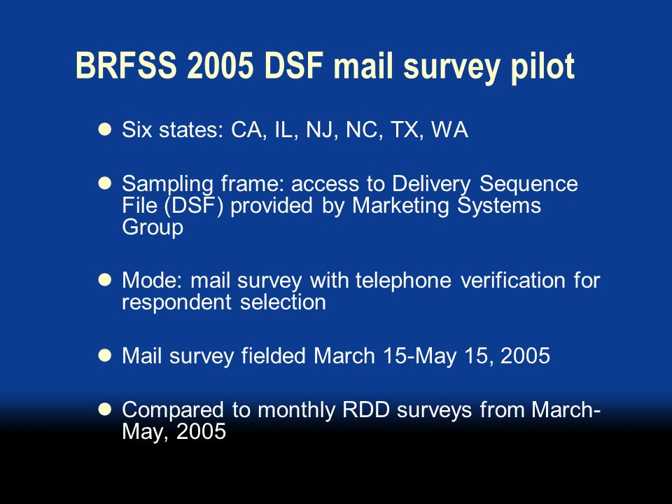 BRFSS 2005 DSF mail survey pilot Six states: CA, IL, NJ, NC, TX, WA Sampling frame: access to Delivery Sequence File (DSF) provided by Marketing Systems Group Mode: mail survey with telephone verification for respondent selection Mail survey fielded March 15-May 15, 2005 Compared to monthly RDD surveys from March- May, 2005