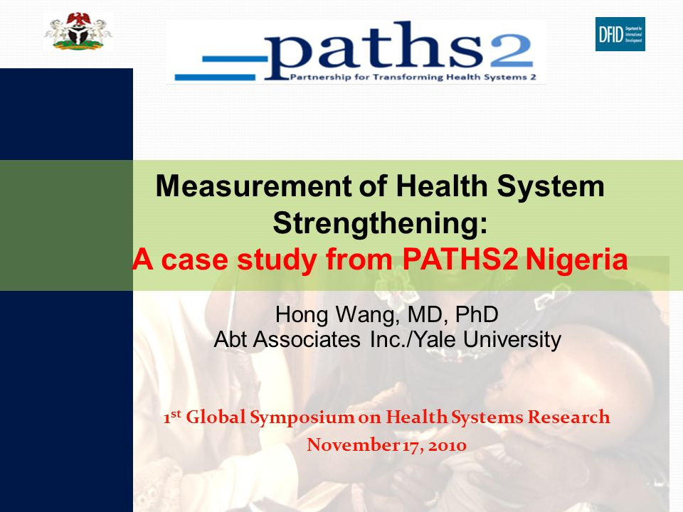 Hong Wang, MD, PhD Abt Associates Inc./Yale University 1 st Global Symposium on Health Systems Research November 17, 2010 Measurement of Health System Strengthening: A case study from PATHS2 Nigeria